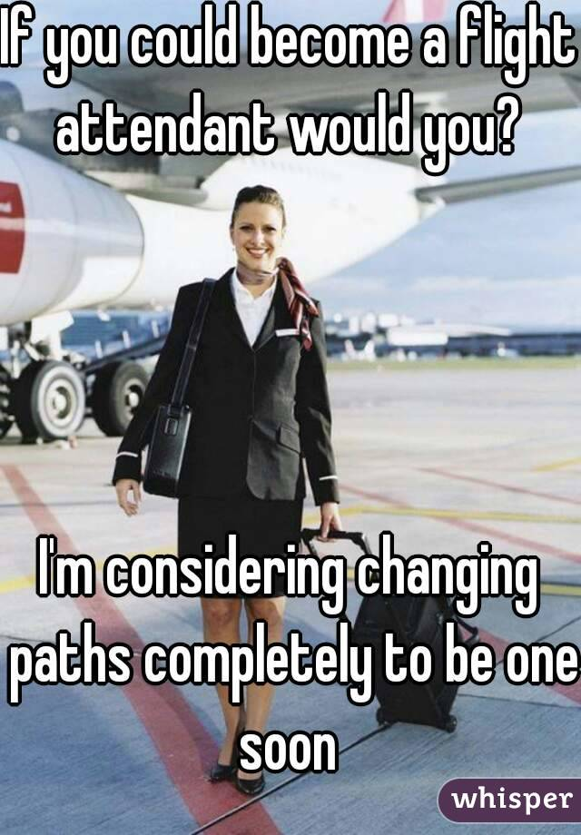 If you could become a flight attendant would you?      I'm considering changing paths completely to be one soon