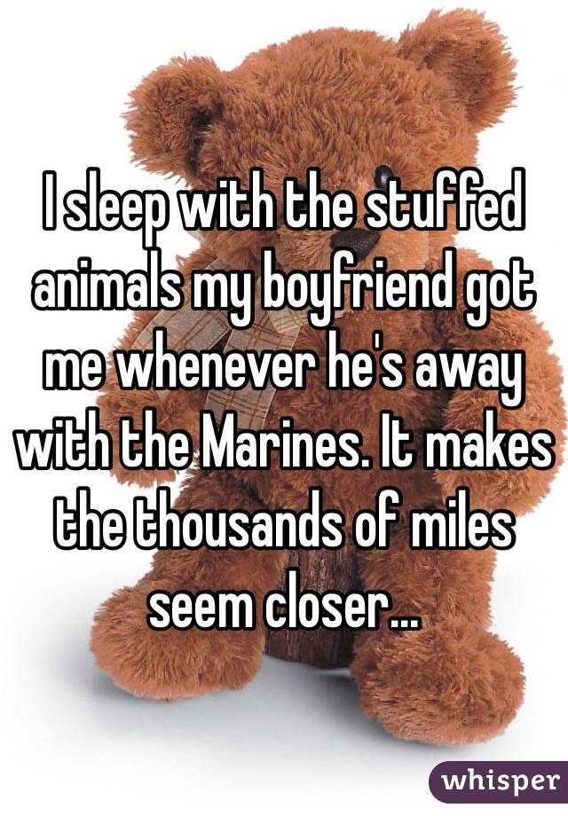 I sleep with the stuffed animals my boyfriend got me whenever he's away with the Marines. It makes the thousands of miles seem closer...