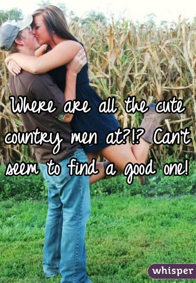 Where are all the cute country men at?!? Can't seem to find a good one!