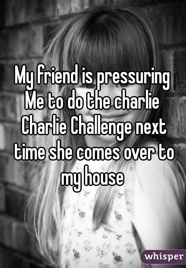 My friend is pressuring Me to do the charlie Charlie Challenge next time she comes over to my house