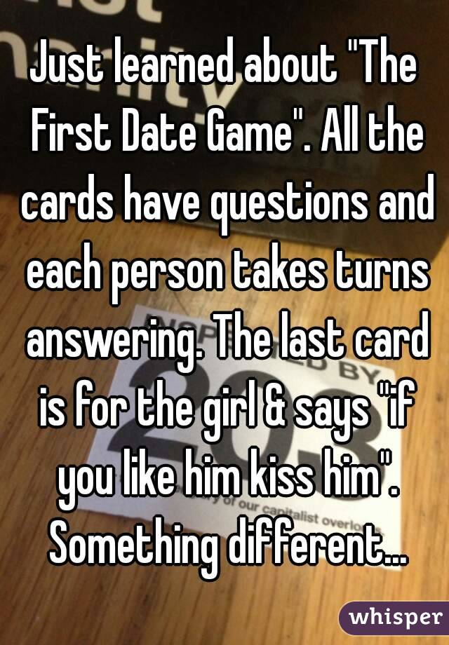 "Just learned about ""The First Date Game"". All the cards have questions and each person takes turns answering. The last card is for the girl & says ""if you like him kiss him"". Something different..."