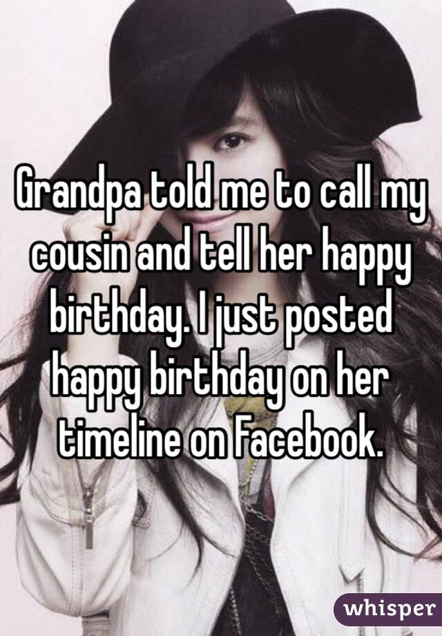 Grandpa told me to call my cousin and tell her happy birthday. I just posted happy birthday on her timeline on Facebook.