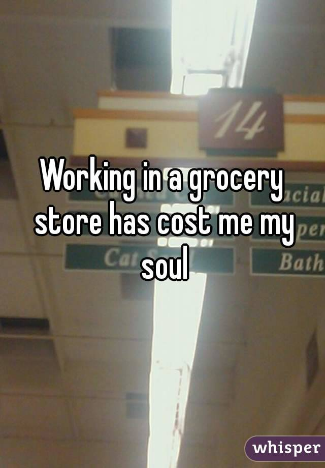 Working in a grocery store has cost me my soul