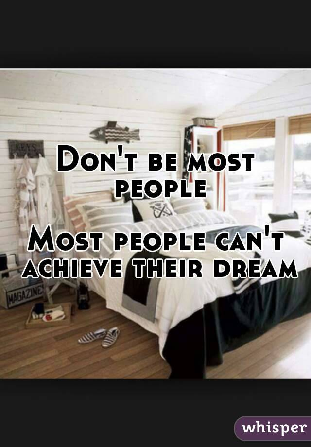 Don't be most people  Most people can't achieve their dream
