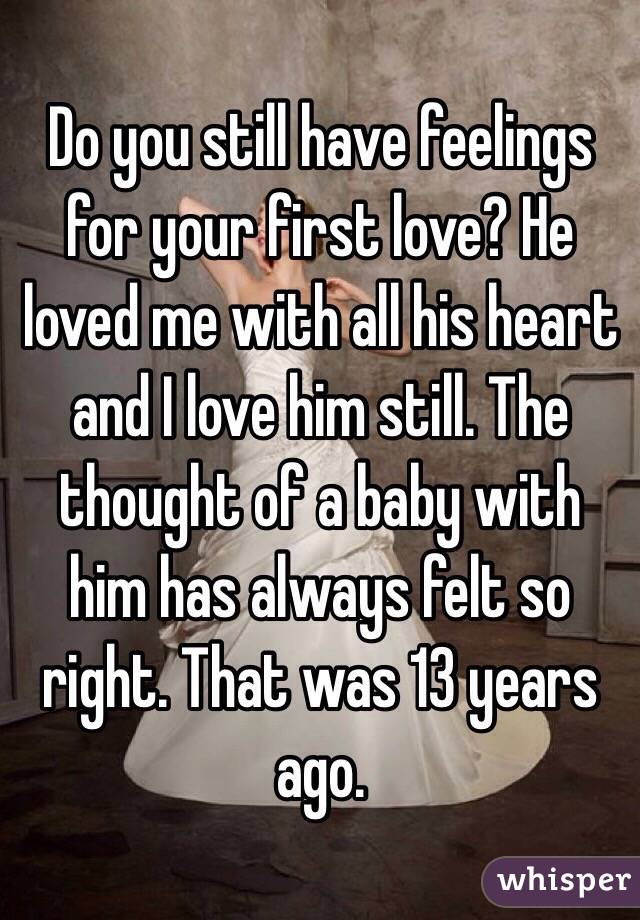 Do you still have feelings for your first love? He loved me with all his heart and I love him still. The thought of a baby with him has always felt so right. That was 13 years ago.