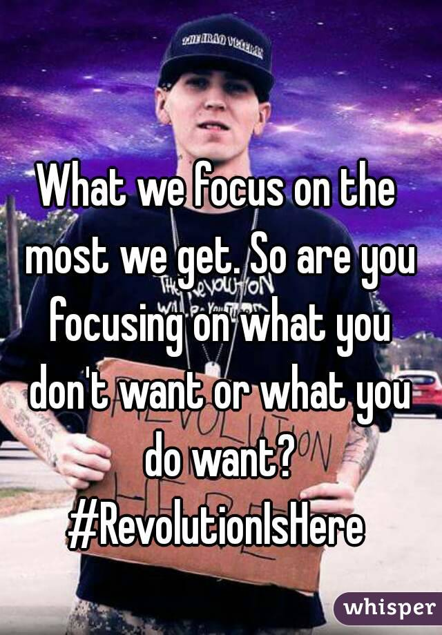 What we focus on the most we get. So are you focusing on what you don't want or what you do want? #RevolutionIsHere