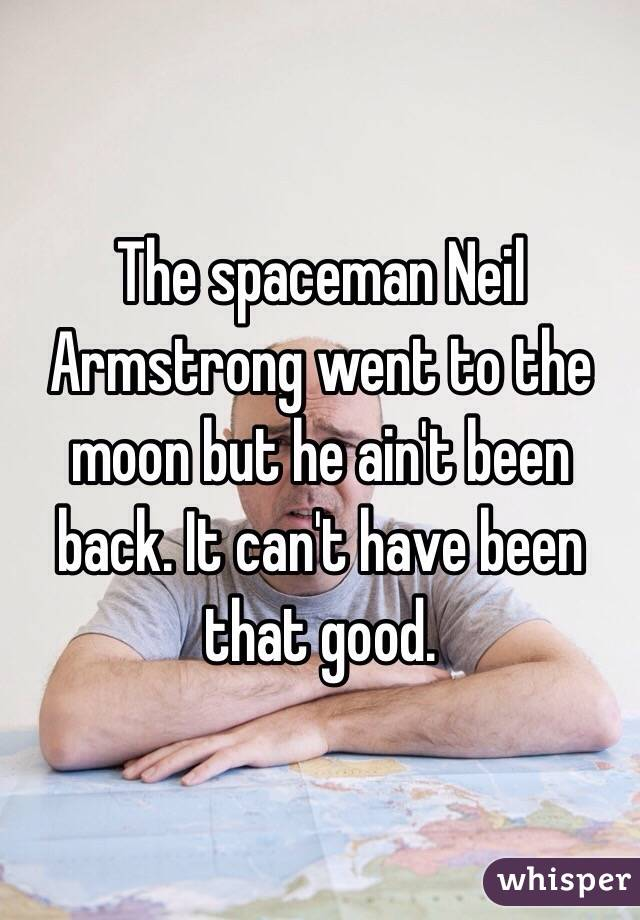 The spaceman Neil Armstrong went to the moon but he ain't been back. It can't have been that good.