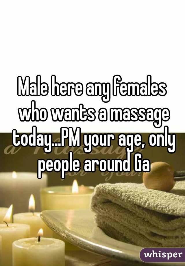 Male here any females who wants a massage today...PM your age, only people around Ga