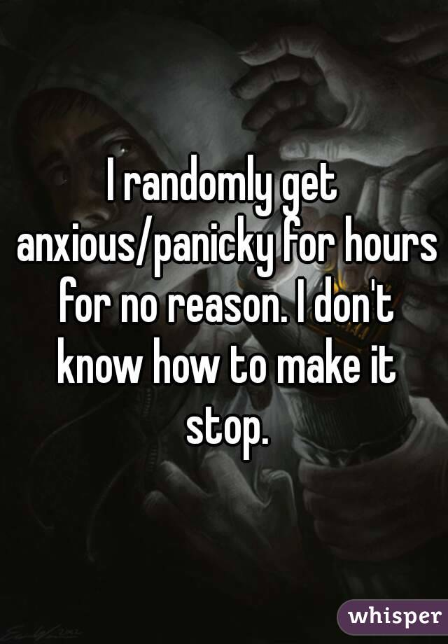 I randomly get anxious/panicky for hours for no reason. I don't know how to make it stop.