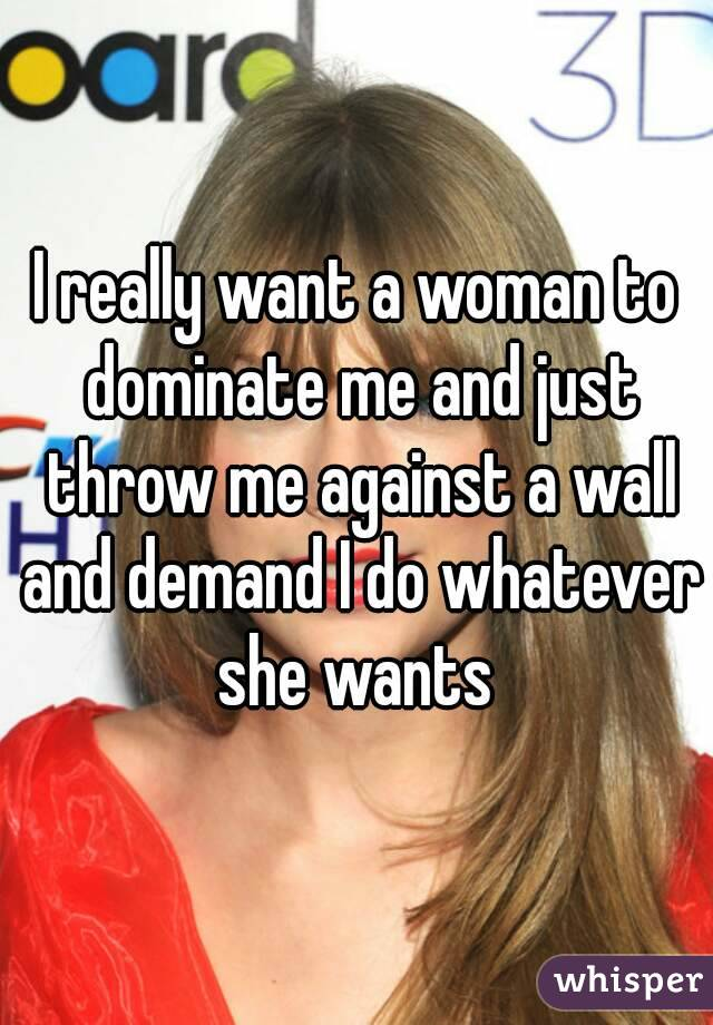 I really want a woman to dominate me and just throw me against a wall and demand I do whatever she wants