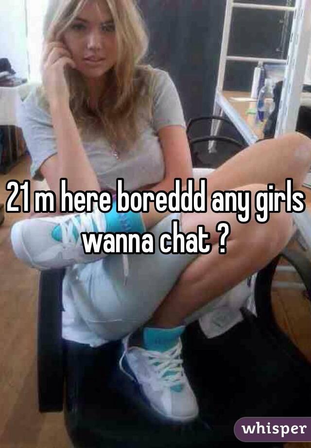 21 m here boreddd any girls wanna chat ?