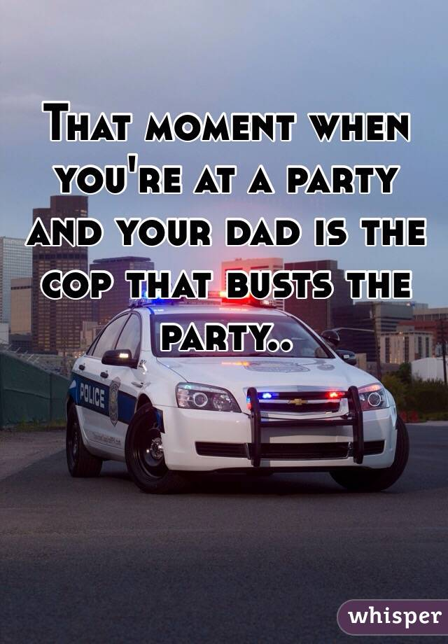 That moment when you're at a party and your dad is the cop that busts the party..