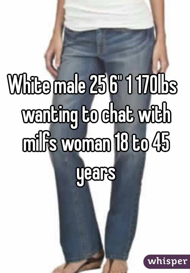 """White male 25 6"""" 1 170lbs  wanting to chat with milfs woman 18 to 45 years"""
