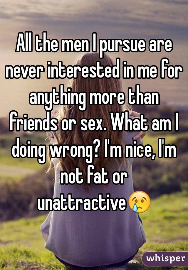All the men I pursue are never interested in me for anything more than friends or sex. What am I doing wrong? I'm nice, I'm not fat or unattractive😢