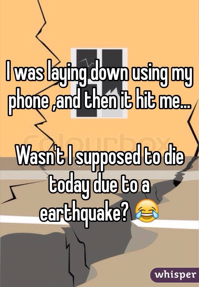 I was laying down using my phone ,and then it hit me...   Wasn't I supposed to die today due to a earthquake? 😂