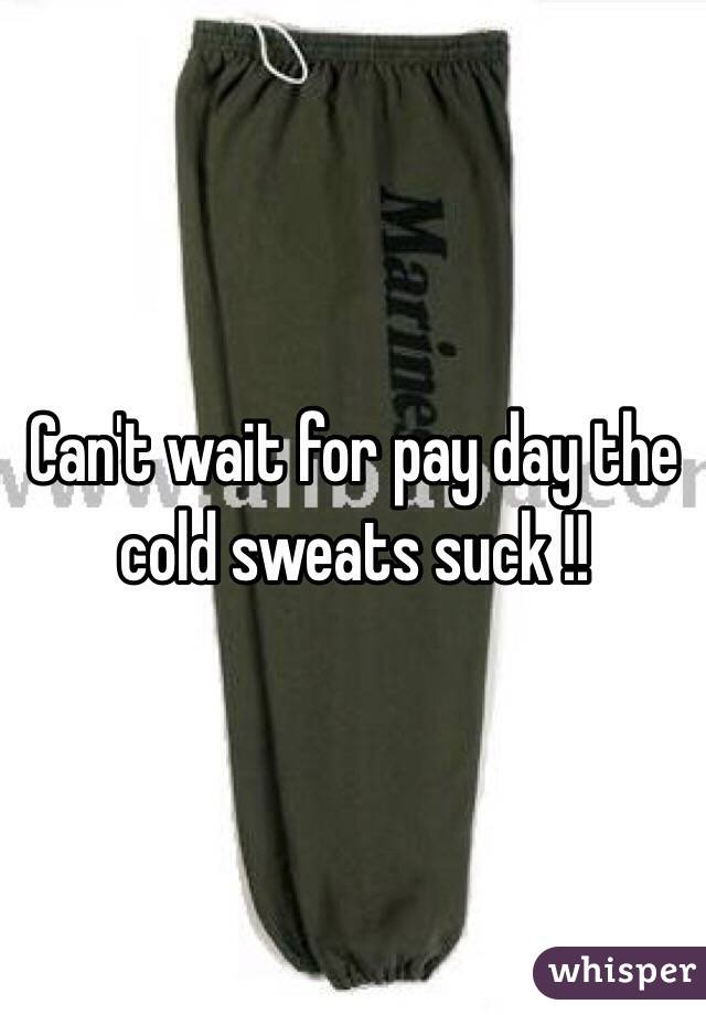 Can't wait for pay day the cold sweats suck !!