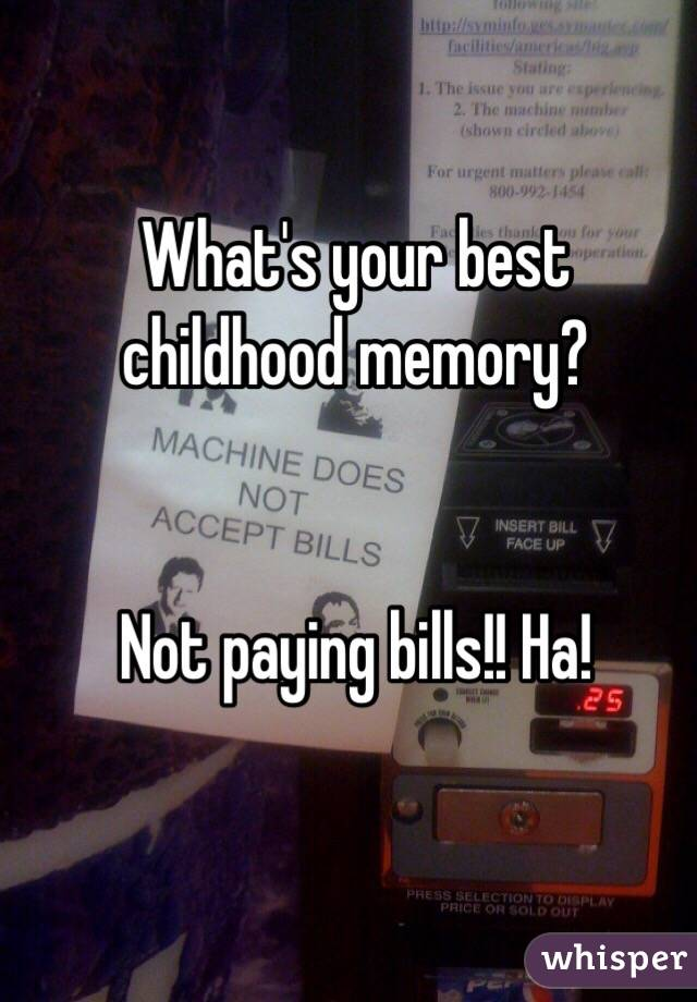 What's your best childhood memory?    Not paying bills!! Ha!