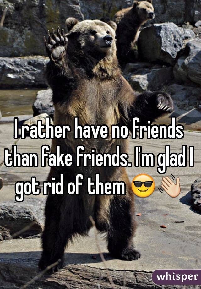 I rather have no friends than fake friends. I'm glad I got rid of them 😎👋