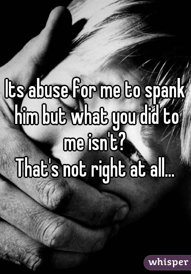 Its abuse for me to spank him but what you did to me isn't?  That's not right at all...