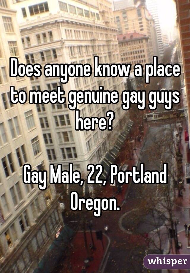 Does anyone know a place to meet genuine gay guys here?   Gay Male, 22, Portland Oregon.