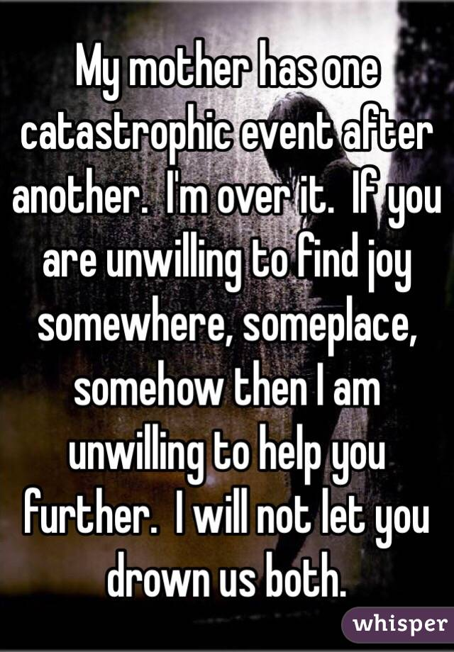 My mother has one catastrophic event after another.  I'm over it.  If you are unwilling to find joy somewhere, someplace, somehow then I am unwilling to help you further.  I will not let you drown us both.