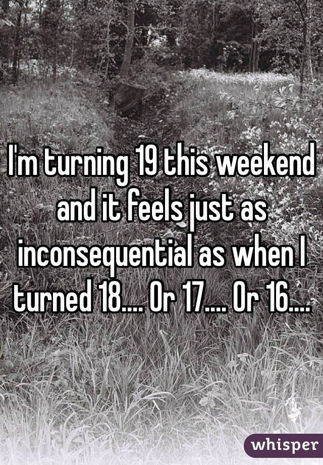 I'm turning 19 this weekend and it feels just as inconsequential as when I turned 18.... Or 17.... Or 16....