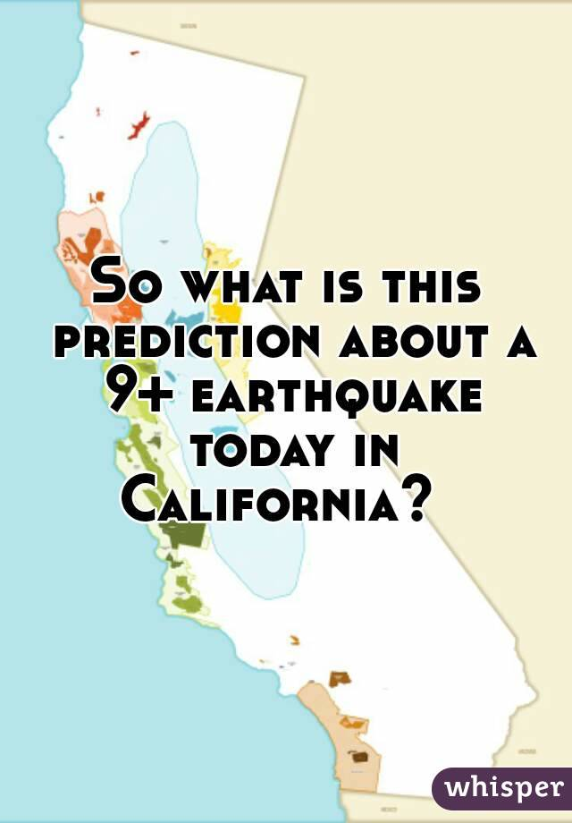 So what is this prediction about a 9+ earthquake today in California?