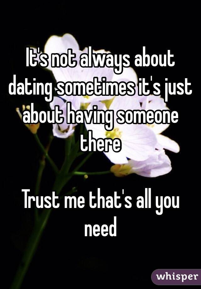 It's not always about dating sometimes it's just about having someone there  Trust me that's all you need