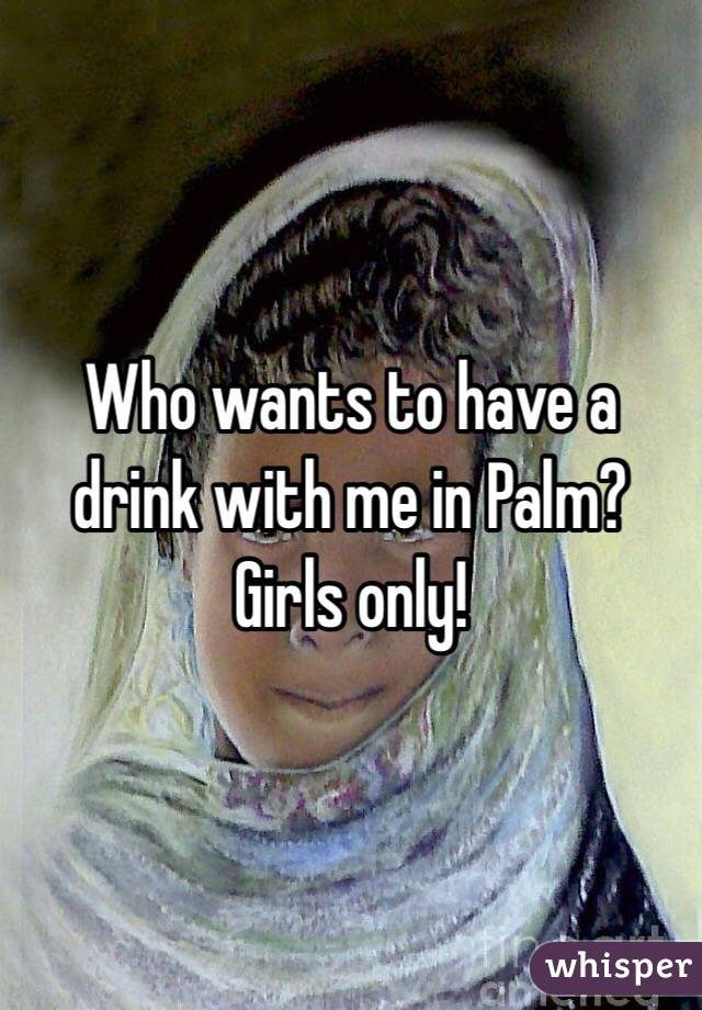 Who wants to have a drink with me in Palm? Girls only!