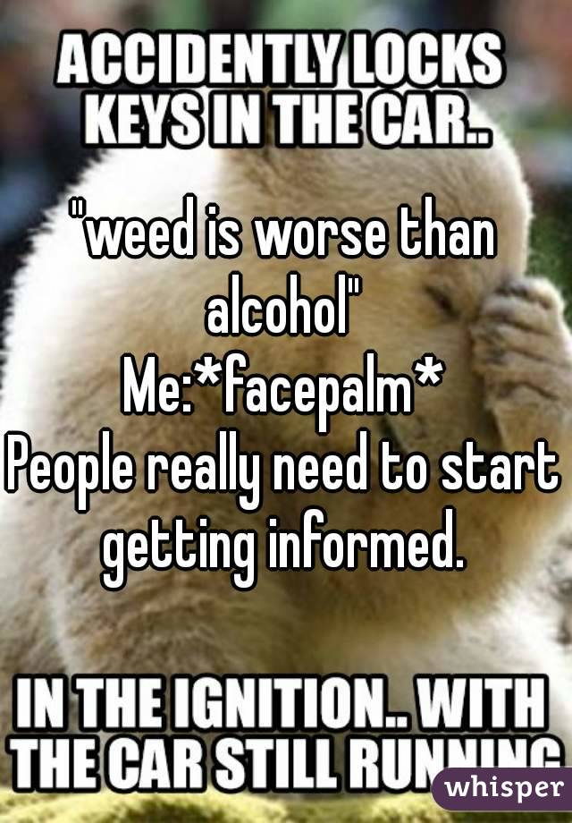 """weed is worse than alcohol""  Me:*facepalm* People really need to start getting informed."