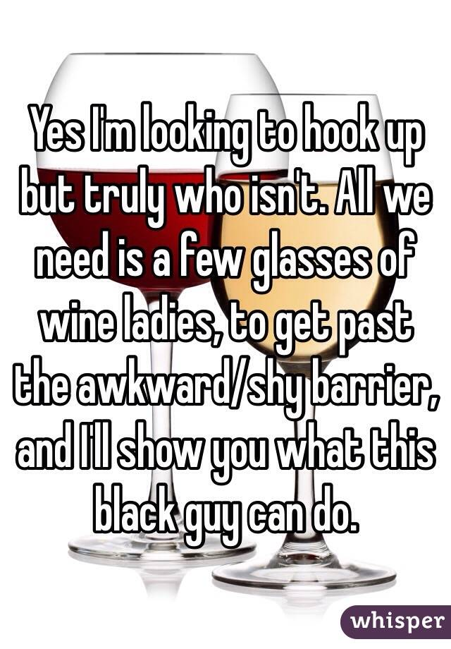 Yes I'm looking to hook up but truly who isn't. All we need is a few glasses of wine ladies, to get past the awkward/shy barrier, and I'll show you what this black guy can do.