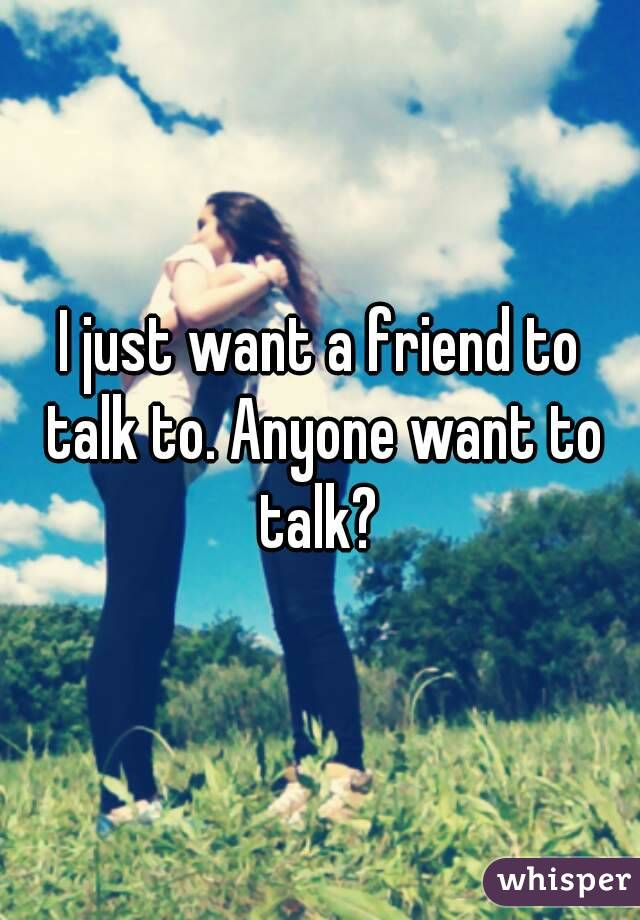 I just want a friend to talk to. Anyone want to talk?