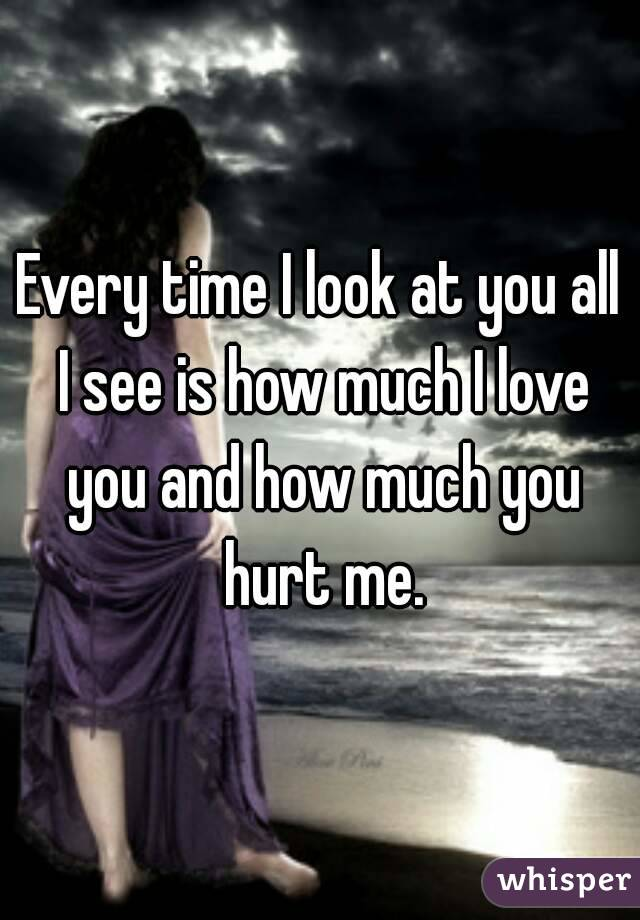 Every time I look at you all I see is how much I love you and how much you hurt me.