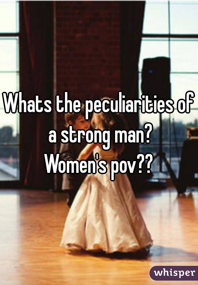 Whats the peculiarities of a strong man? Women's pov??