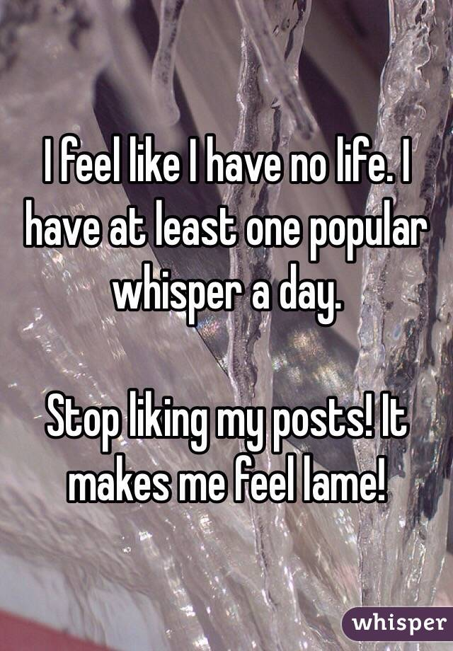 I feel like I have no life. I have at least one popular whisper a day.   Stop liking my posts! It makes me feel lame!