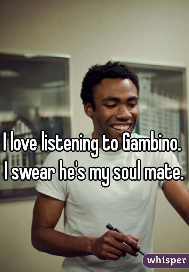 I love listening to Gambino.  I swear he's my soul mate.