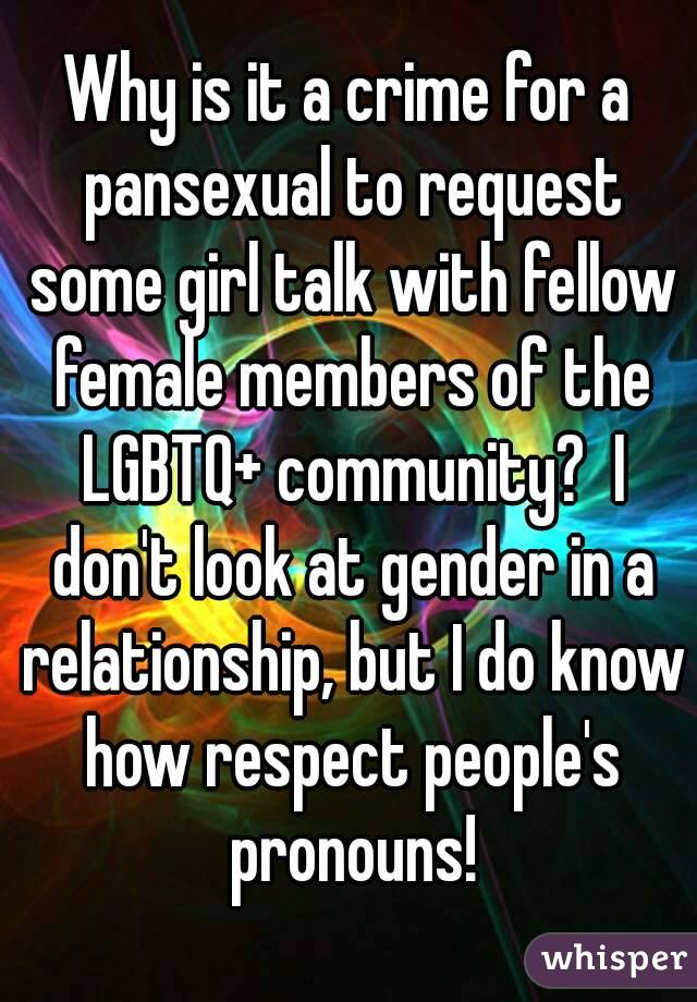 Why is it a crime for a pansexual to request some girl talk with fellow female members of the LGBTQ+ community?  I don't look at gender in a relationship, but I do know how respect people's pronouns!