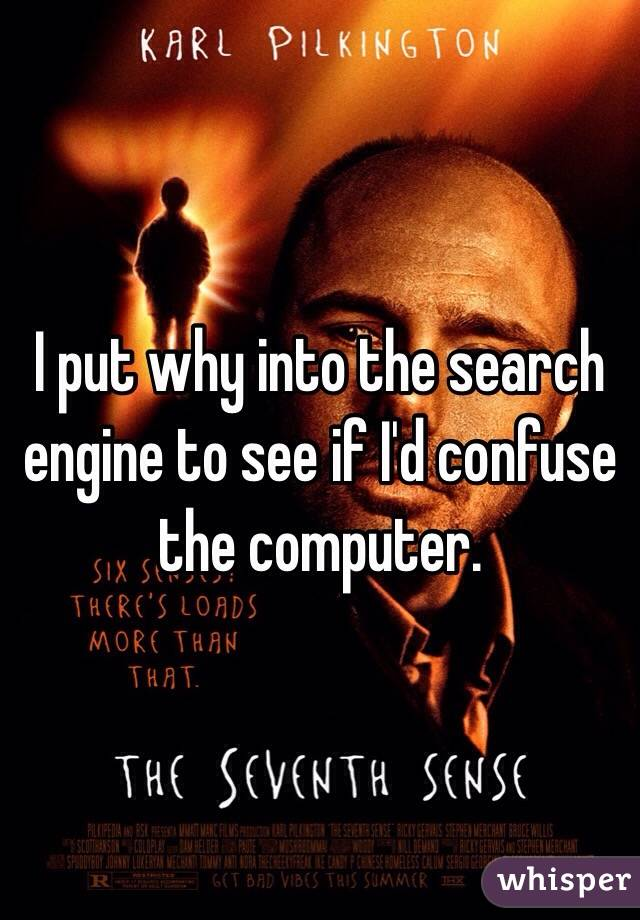 I put why into the search engine to see if I'd confuse the computer.