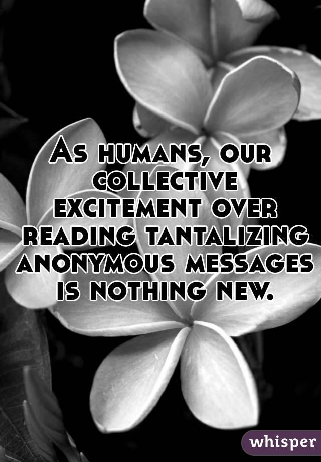As humans, our collective excitement over reading tantalizing anonymous messages is nothing new.
