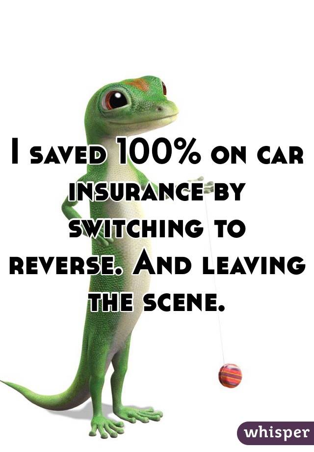 I saved 100% on car insurance by switching to reverse. And leaving the scene.