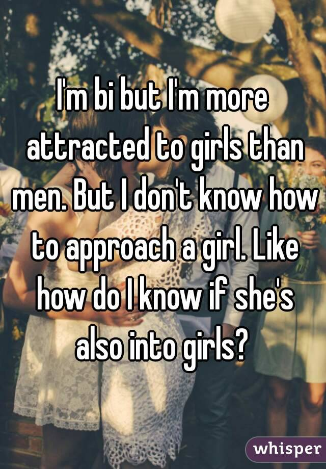I'm bi but I'm more attracted to girls than men. But I don't know how to approach a girl. Like how do I know if she's also into girls?