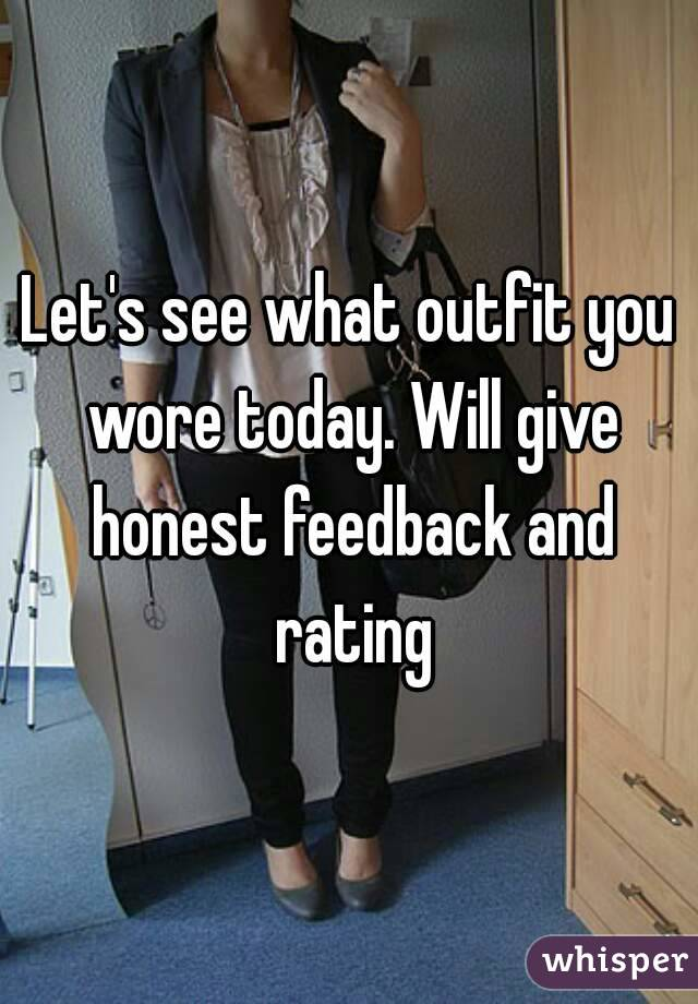 Let's see what outfit you wore today. Will give honest feedback and rating