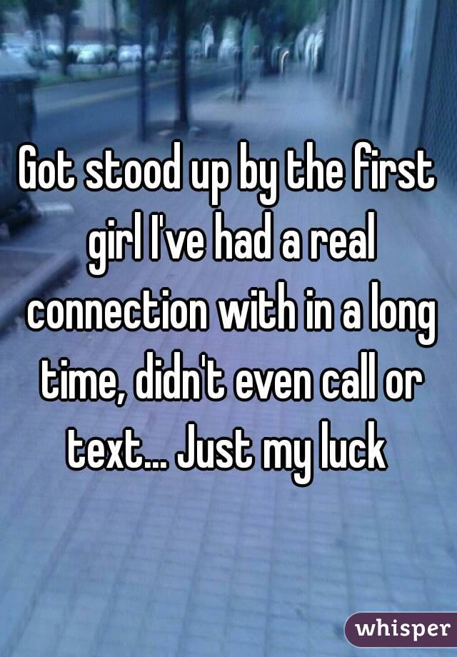 Got stood up by the first girl I've had a real connection with in a long time, didn't even call or text... Just my luck
