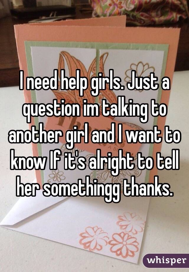 I need help girls. Just a question im talking to another girl and I want to know If it's alright to tell her somethingg thanks.
