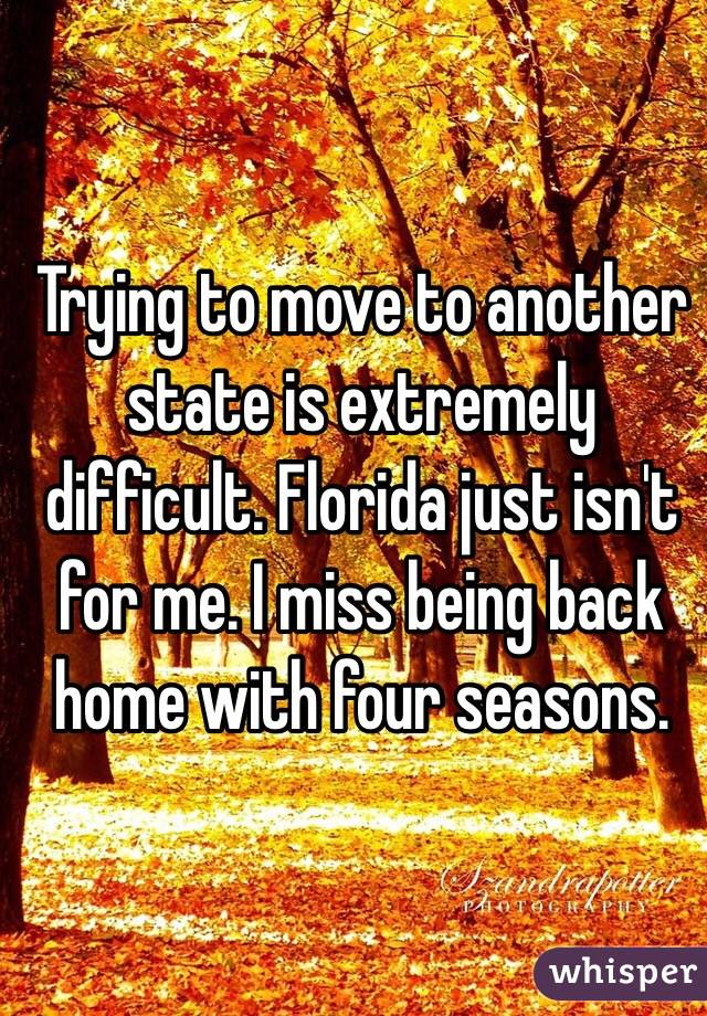 Trying to move to another state is extremely difficult. Florida just isn't for me. I miss being back home with four seasons.