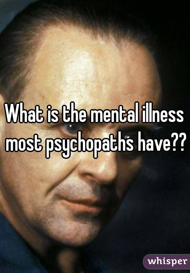 What is the mental illness most psychopaths have??