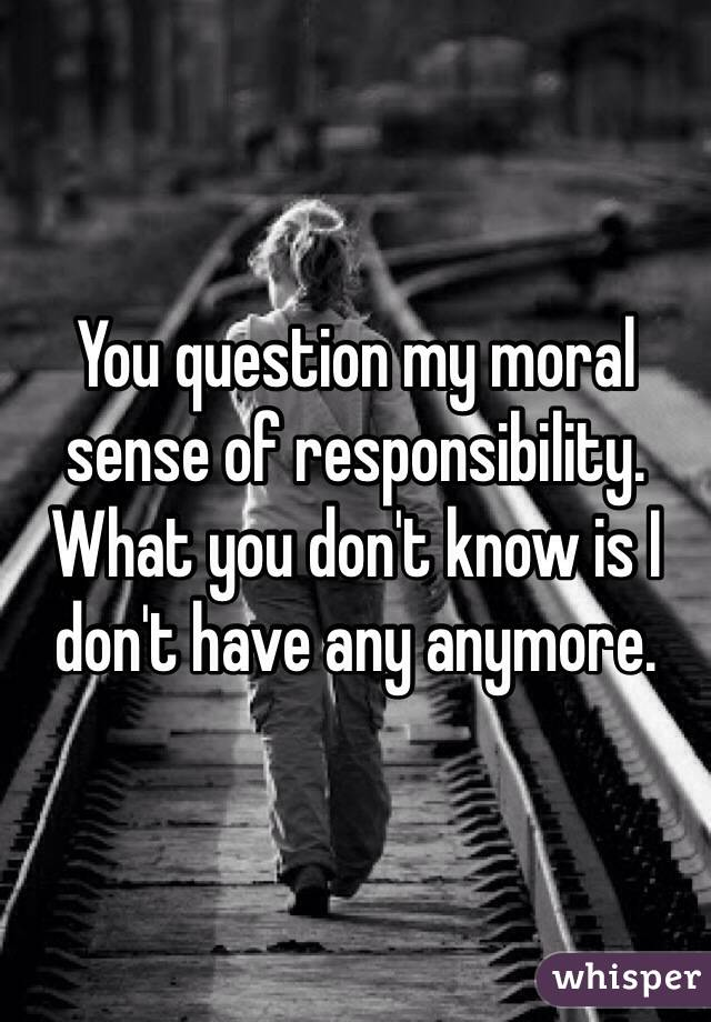 You question my moral sense of responsibility. What you don't know is I don't have any anymore.