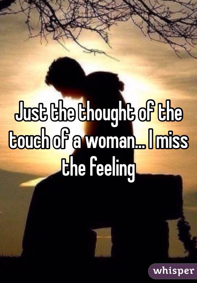 Just the thought of the touch of a woman... I miss the feeling