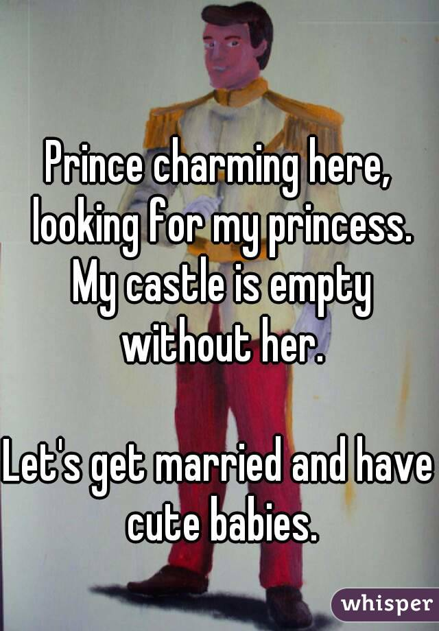Prince charming here, looking for my princess. My castle is empty without her.  Let's get married and have cute babies.