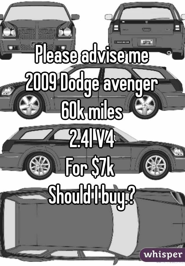 Please advise me 2009 Dodge avenger 60k miles 2.4l V4 For $7k  Should I buy.?